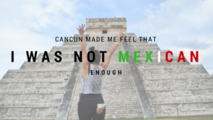Cancun made me feel that I was not Mexican enough
