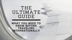 The Ultimate Guide: What you need to know before traveling internationally