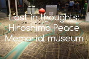 Lost in thoughts: Hiroshima Peace Memorial Museum