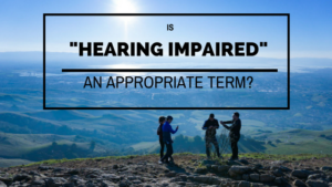 """Read more about the article Is """"Hearing Impaired"""" an appropriate term?"""