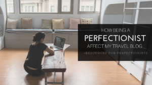 How being a perfectionist affect my travel blog + resources for perfectionists