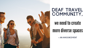 Deaf travel community, we need to create more diverse spaces + an announcement
